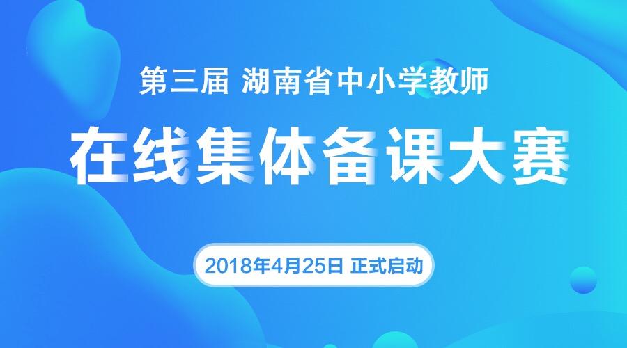 关于举办 2018 年湖南省中小学教师信息技术与学科教学深度融合在线集体备课大赛活动的通知